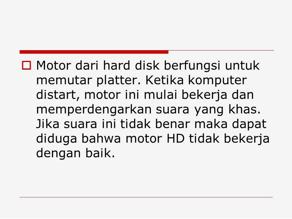  Motor dari hard disk berfungsi untuk memutar platter. Ketika komputer distart, motor ini mulai bekerja dan memperdengarkan suara yang khas. Jika sua