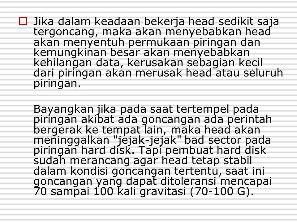  Jika dalam keadaan bekerja head sedikit saja tergoncang, maka akan menyebabkan head akan menyentuh permukaan piringan dan kemungkinan besar akan men