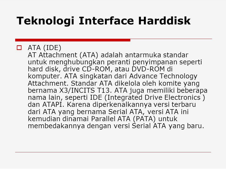 Teknologi Interface Harddisk  ATA (IDE) AT Attachment (ATA) adalah antarmuka standar untuk menghubungkan peranti penyimpanan seperti hard disk, drive
