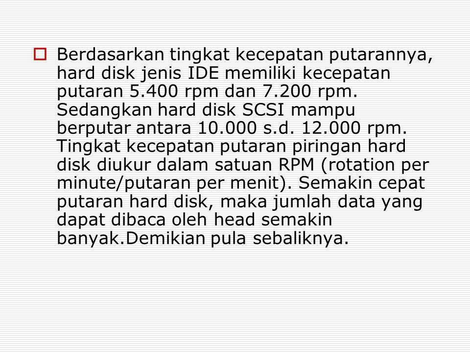  Berdasarkan tingkat kecepatan putarannya, hard disk jenis IDE memiliki kecepatan putaran 5.400 rpm dan 7.200 rpm. Sedangkan hard disk SCSI mampu ber