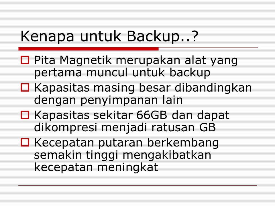Kenapa untuk Backup..?  Pita Magnetik merupakan alat yang pertama muncul untuk backup  Kapasitas masing besar dibandingkan dengan penyimpanan lain 