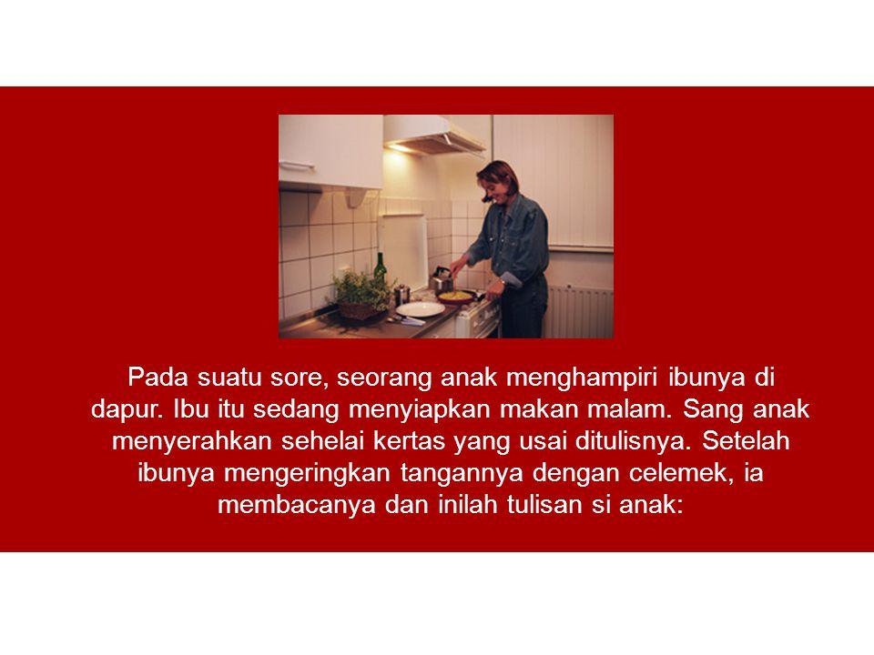 Pada suatu sore, seorang anak menghampiri ibunya di dapur. Ibu itu sedang menyiapkan makan malam. Sang anak menyerahkan sehelai kertas yang usai ditul
