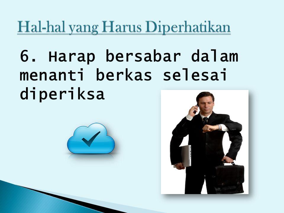 6. Harap bersabar dalam menanti berkas selesai diperiksa