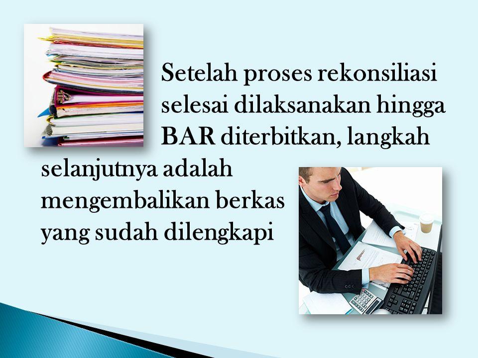 Setelah proses rekonsiliasi selesai dilaksanakan hingga BAR diterbitkan, langkah selanjutnya adalah mengembalikan berkas yang sudah dilengkapi