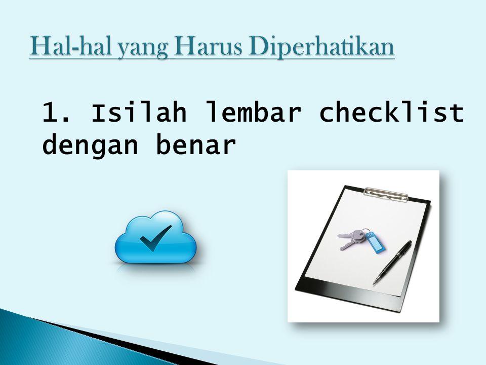 1. Isilah lembar checklist dengan benar