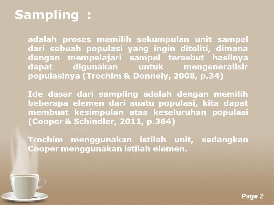 Powerpoint Templates Page 2 Sampling : adalah proses memilih sekumpulan unit sampel dari sebuah populasi yang ingin diteliti, dimana dengan mempelajari sampel tersebut hasilnya dapat digunakan untuk mengeneralisir populasinya (Trochim & Donnely, 2008, p.34) Ide dasar dari sampling adalah dengan memilih beberapa elemen dari suatu populasi, kita dapat membuat kesimpulan atas keseluruhan populasi (Cooper & Schindler, 2011, p.364) Trochim menggunakan istilah unit, sedangkan Cooper menggunakan istilah elemen.