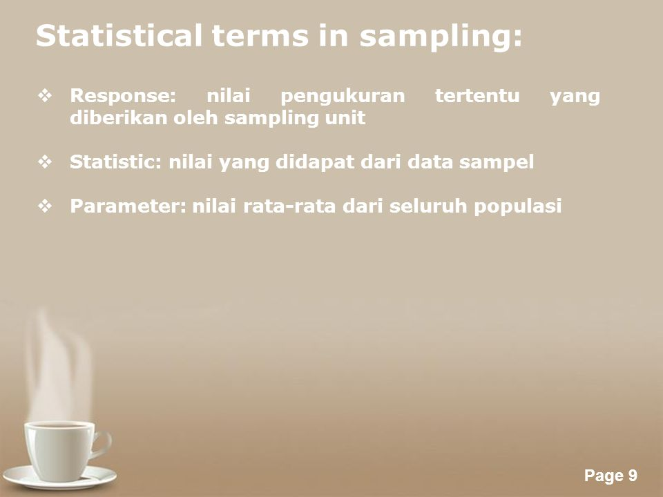 Powerpoint Templates Page 9 Statistical terms in sampling:  Response: nilai pengukuran tertentu yang diberikan oleh sampling unit  Statistic: nilai yang didapat dari data sampel  Parameter: nilai rata-rata dari seluruh populasi
