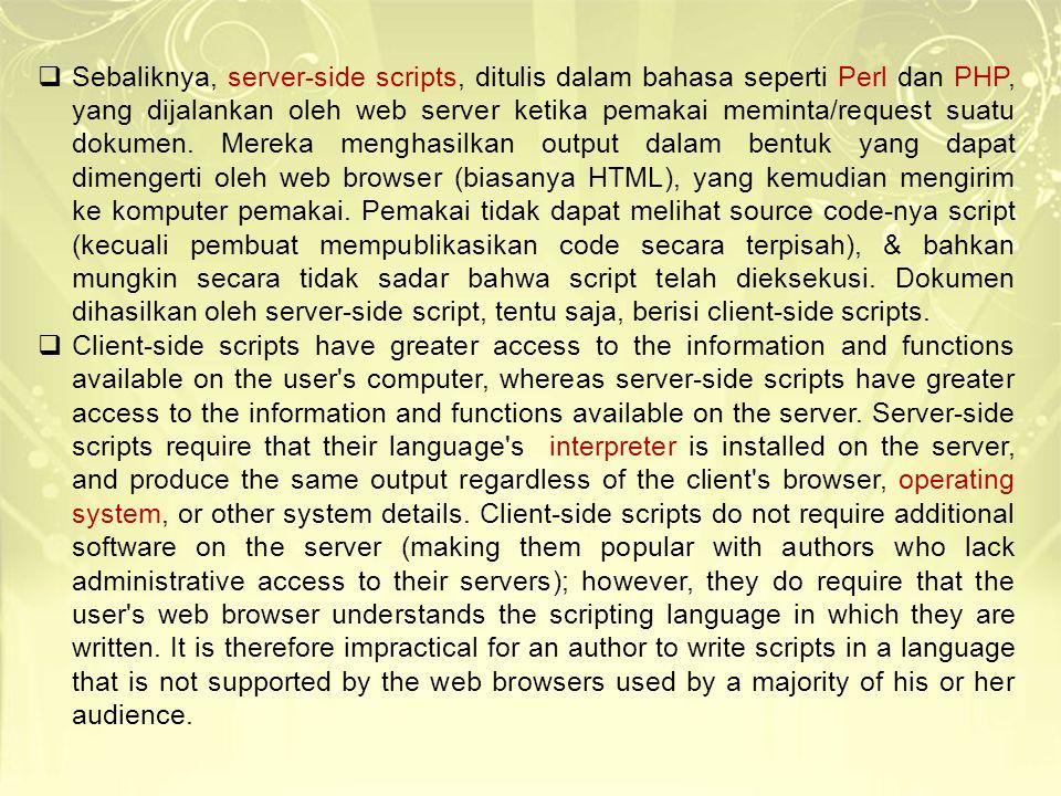  Sebaliknya, server-side scripts, ditulis dalam bahasa seperti Perl dan PHP, yang dijalankan oleh web server ketika pemakai meminta/request suatu dok