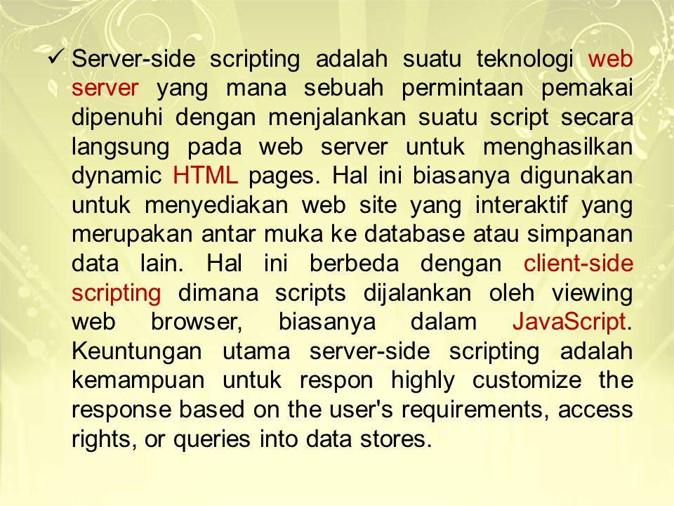Server-side scripting adalah suatu teknologi web server yang mana sebuah permintaan pemakai dipenuhi dengan menjalankan suatu script secara langsung p