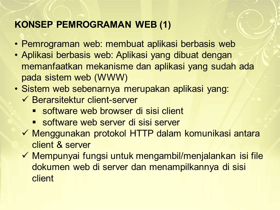 KONSEP PEMROGRAMAN WEB (2)  Membuat aplikasi berbasis web berarti:  Memperkaya fungsi web server dengan cara menambahkan program pada dokumen web yang akan dieksekusi oleh server ketika file dokumen web tersebut diakses oleh web server Misalnya, program yang mengambil data ke basis data untuk ditampilkan ke web browser  Memperkaya interaktivitas dokumen dengan cara menambahkan program pada dokumen web yang akan dieksekusi oleh web browser ketika file dokumen tersebut ditampilkan oleh web browser Misalnya, program yang memvalidasi data masukan pada form sebelum disubmit ke web server