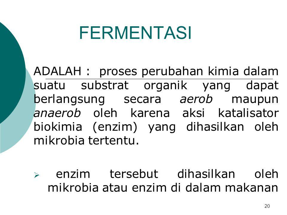 20 FERMENTASI ADALAH : proses perubahan kimia dalam suatu substrat organik yang dapat berlangsung secara aerob maupun anaerob oleh karena aksi katalis