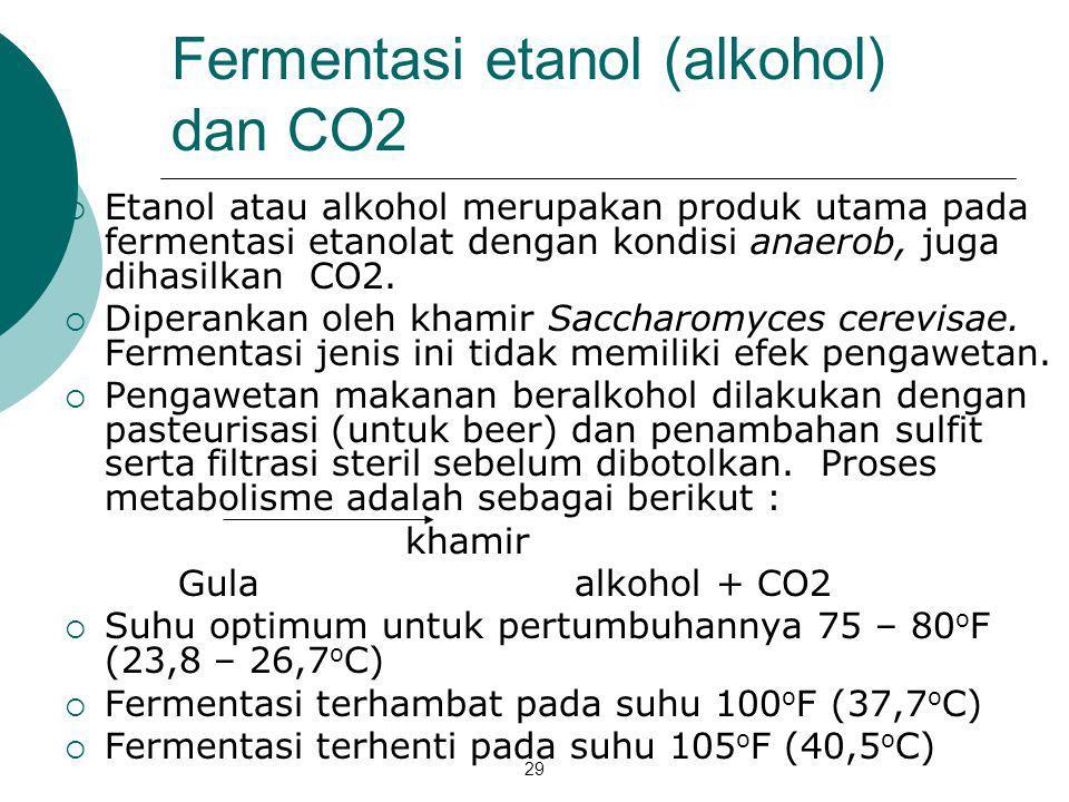 29 Fermentasi etanol (alkohol) dan CO2  Etanol atau alkohol merupakan produk utama pada fermentasi etanolat dengan kondisi anaerob, juga dihasilkan C