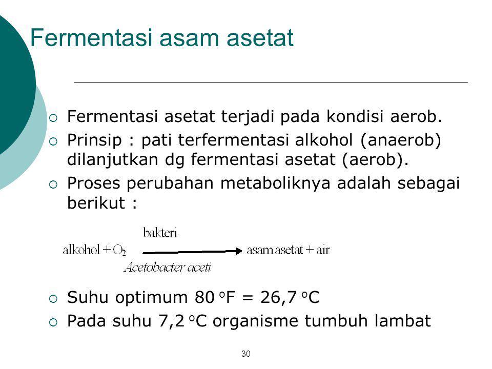 30 Fermentasi asam asetat  Fermentasi asetat terjadi pada kondisi aerob.  Prinsip : pati terfermentasi alkohol (anaerob) dilanjutkan dg fermentasi a