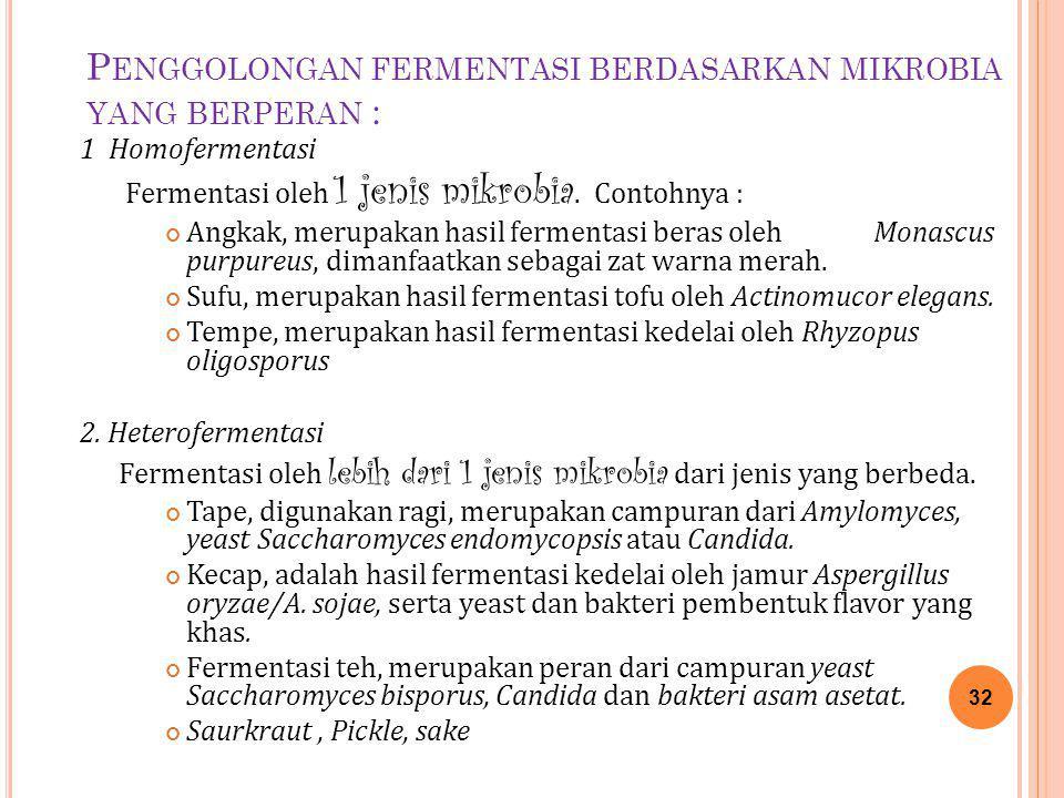 P ENGGOLONGAN FERMENTASI BERDASARKAN MIKROBIA YANG BERPERAN : 1 Homofermentasi Fermentasi oleh 1 jenis mikrobia. Contohnya : Angkak, merupakan hasil f