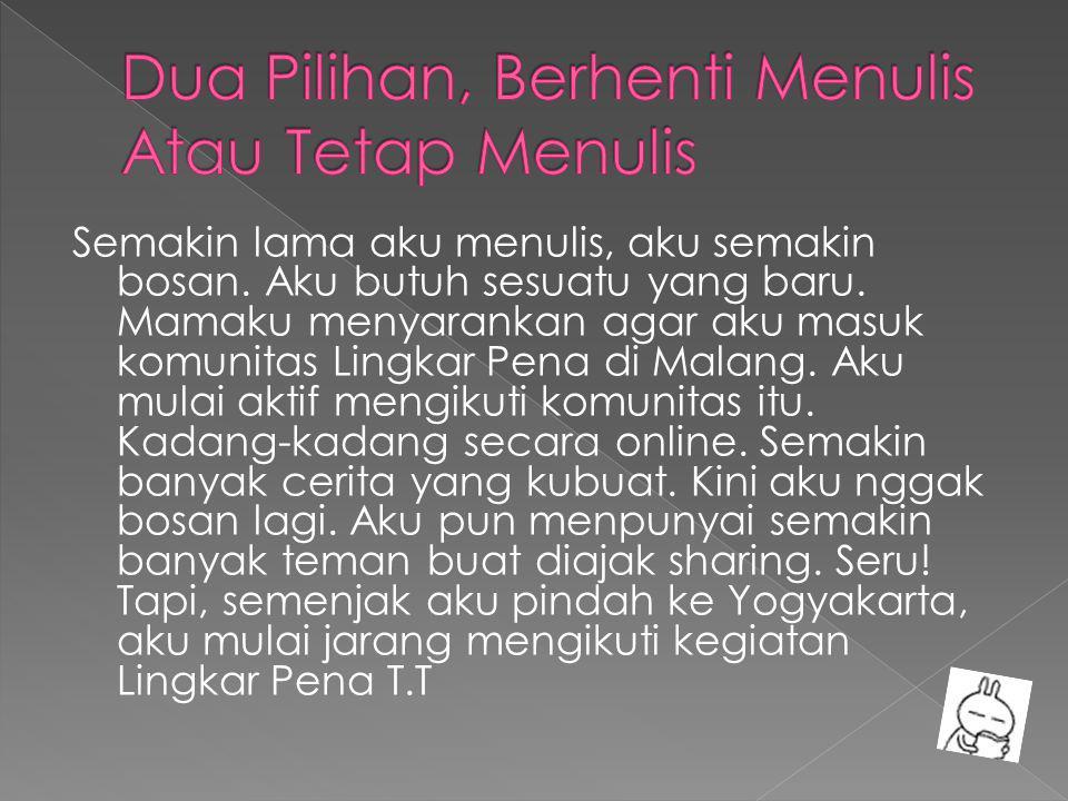 Semakin lama aku menulis, aku semakin bosan. Aku butuh sesuatu yang baru. Mamaku menyarankan agar aku masuk komunitas Lingkar Pena di Malang. Aku mula