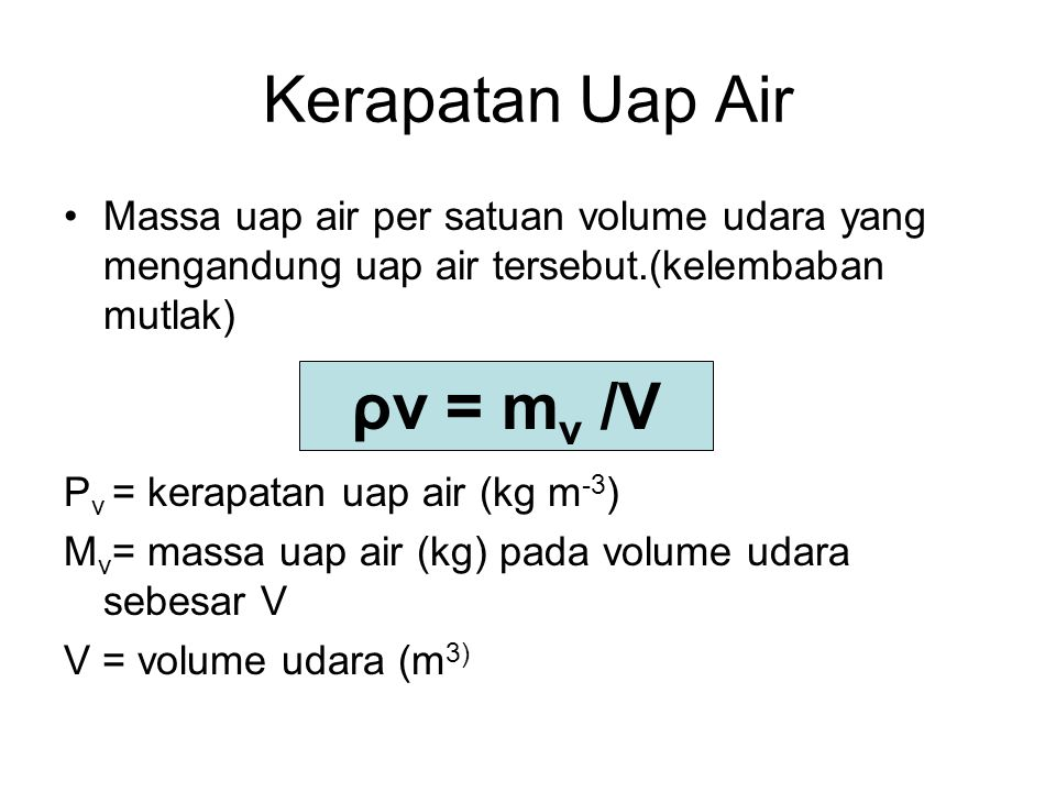 Kerapatan Uap Air Massa uap air per satuan volume udara yang mengandung uap air tersebut.(kelembaban mutlak) Ρ v = kerapatan uap air (kg m -3 ) M v =