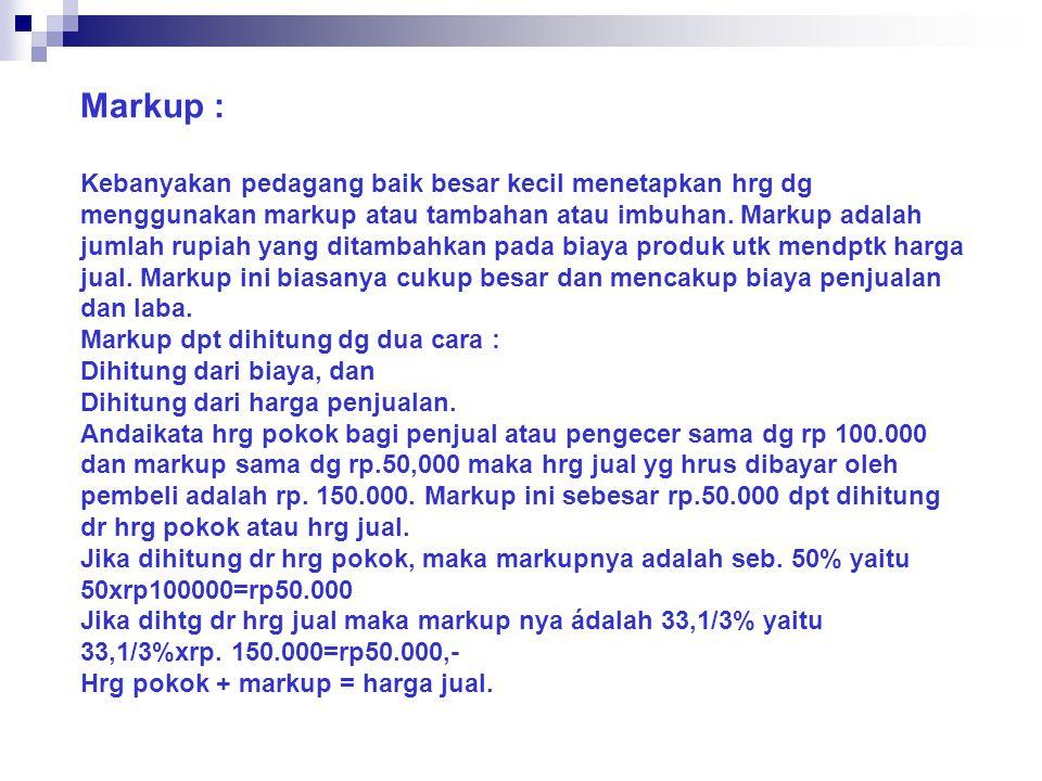 Markup : Kebanyakan pedagang baik besar kecil menetapkan hrg dg menggunakan markup atau tambahan atau imbuhan.