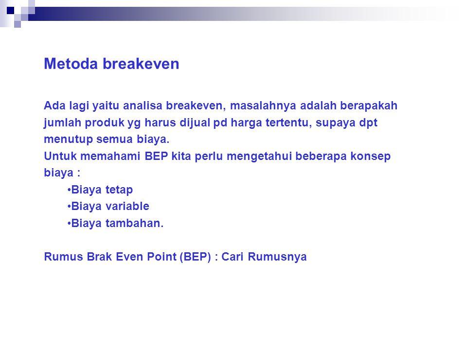 Metoda breakeven Ada lagi yaitu analisa breakeven, masalahnya adalah berapakah jumlah produk yg harus dijual pd harga tertentu, supaya dpt menutup semua biaya.