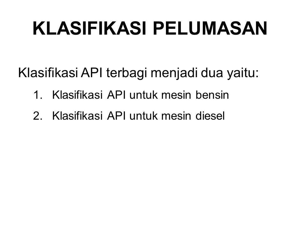 Klasifikasi API terbagi menjadi dua yaitu: 1.Klasifikasi API untuk mesin bensin 2.Klasifikasi API untuk mesin diesel KLASIFIKASI PELUMASAN