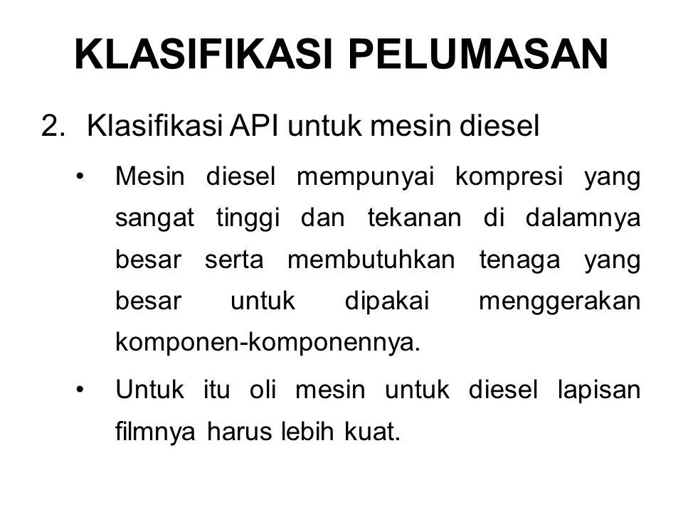 2.Klasifikasi API untuk mesin diesel Mesin diesel mempunyai kompresi yang sangat tinggi dan tekanan di dalamnya besar serta membutuhkan tenaga yang besar untuk dipakai menggerakan komponen-komponennya.