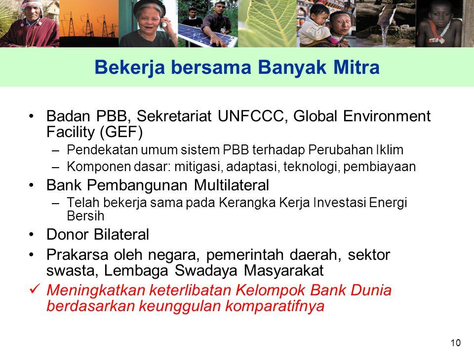 10 Bekerja bersama Banyak Mitra Badan PBB, Sekretariat UNFCCC, Global Environment Facility (GEF) –Pendekatan umum sistem PBB terhadap Perubahan Iklim –Komponen dasar: mitigasi, adaptasi, teknologi, pembiayaan Bank Pembangunan Multilateral –Telah bekerja sama pada Kerangka Kerja Investasi Energi Bersih Donor Bilateral Prakarsa oleh negara, pemerintah daerah, sektor swasta, Lembaga Swadaya Masyarakat Meningkatkan keterlibatan Kelompok Bank Dunia berdasarkan keunggulan komparatifnya