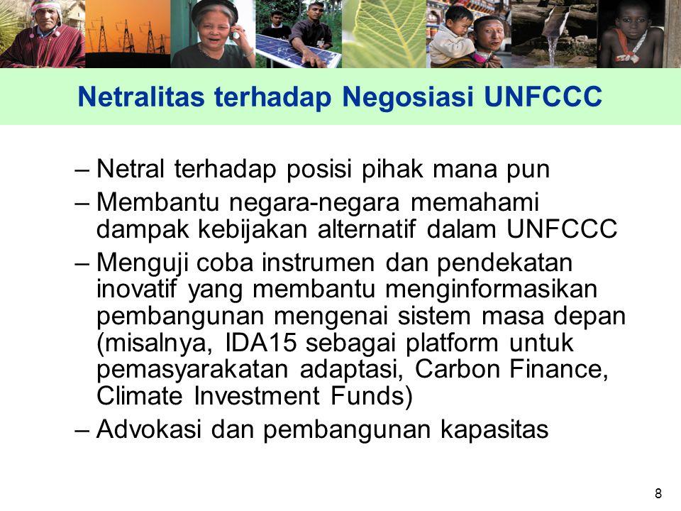 8 Netralitas terhadap Negosiasi UNFCCC –Netral terhadap posisi pihak mana pun –Membantu negara-negara memahami dampak kebijakan alternatif dalam UNFCCC –Menguji coba instrumen dan pendekatan inovatif yang membantu menginformasikan pembangunan mengenai sistem masa depan (misalnya, IDA15 sebagai platform untuk pemasyarakatan adaptasi, Carbon Finance, Climate Investment Funds) –Advokasi dan pembangunan kapasitas