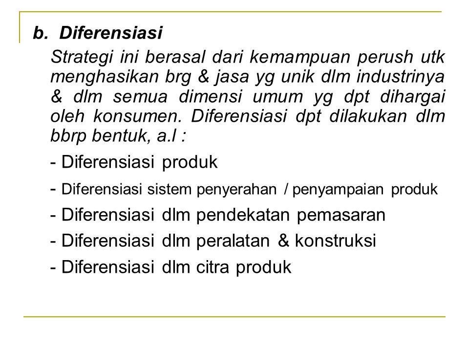 b. Diferensiasi Strategi ini berasal dari kemampuan perush utk menghasikan brg & jasa yg unik dlm industrinya & dlm semua dimensi umum yg dpt dihargai