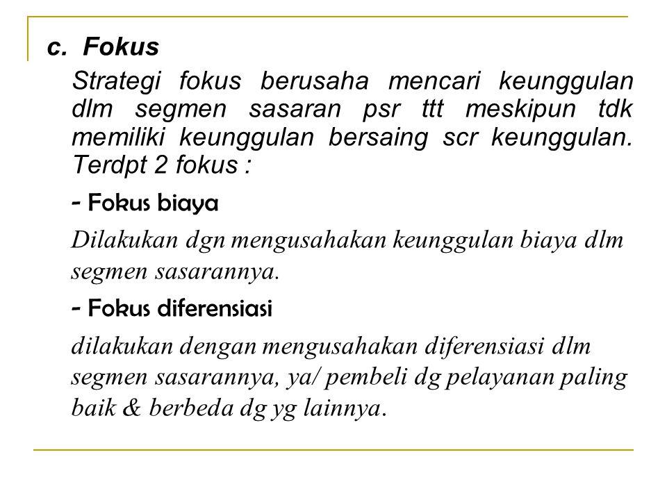 c. Fokus Strategi fokus berusaha mencari keunggulan dlm segmen sasaran psr ttt meskipun tdk memiliki keunggulan bersaing scr keunggulan. Terdpt 2 foku