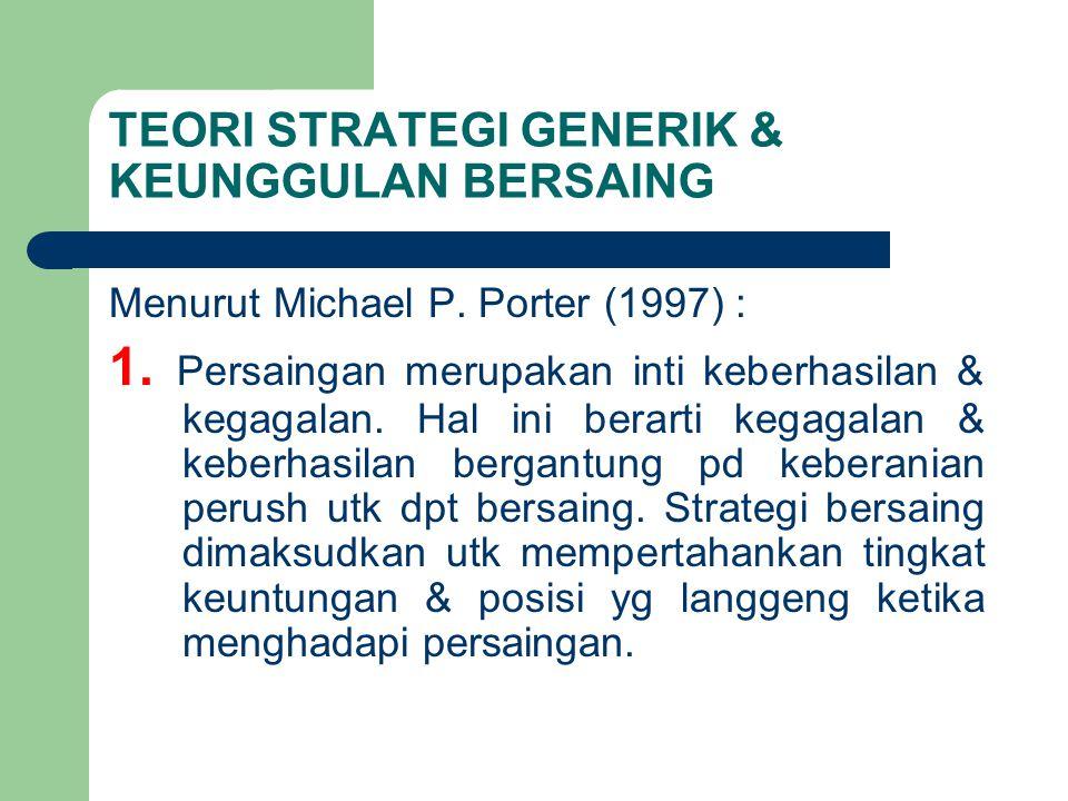 TEORI STRATEGI GENERIK & KEUNGGULAN BERSAING Menurut Michael P. Porter (1997) : 1. Persaingan merupakan inti keberhasilan & kegagalan. Hal ini berarti