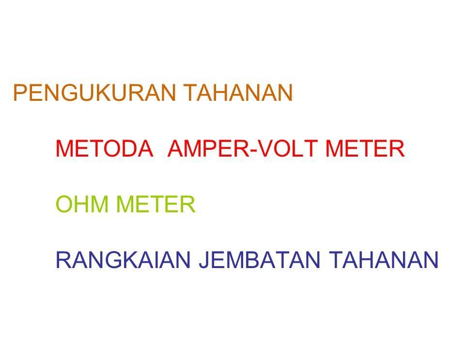 PENGUKURAN TAHANAN 1.METODA VOLT-AMPER METER APLIKASI HUKUM OHM : Rx = AMPER METER MENGUKUR Ix (ARUS SEBENARNYA) VOLT METER MENGUKUR Vt, SEDANGKAN TEGANGAN SEBENARNYA Vx = Vt – Ix.