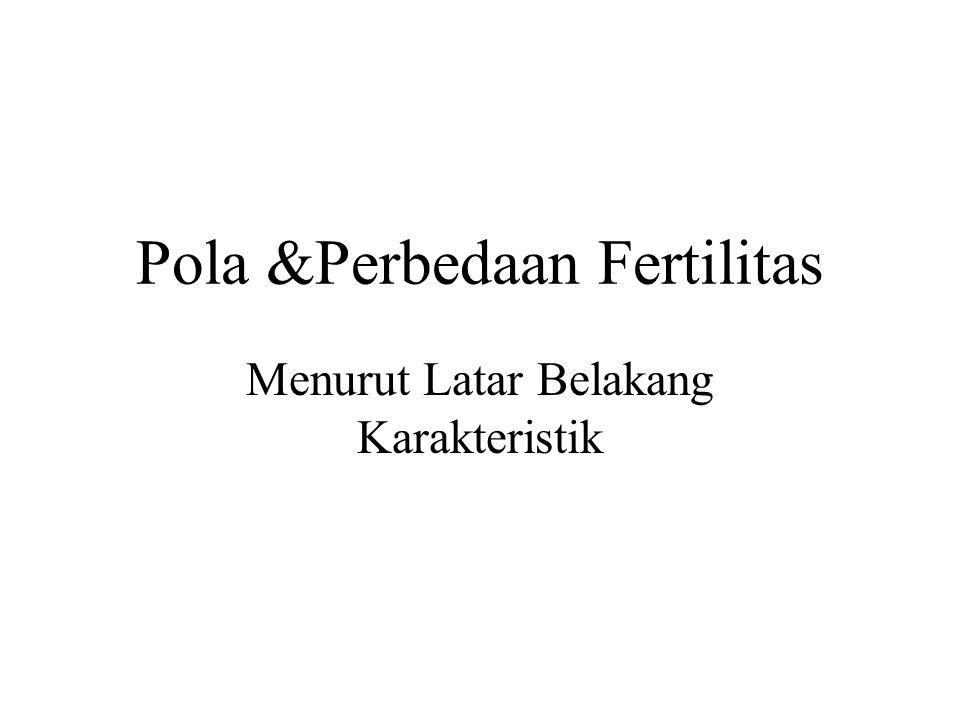 Pola &Perbedaan Fertilitas Menurut Latar Belakang Karakteristik