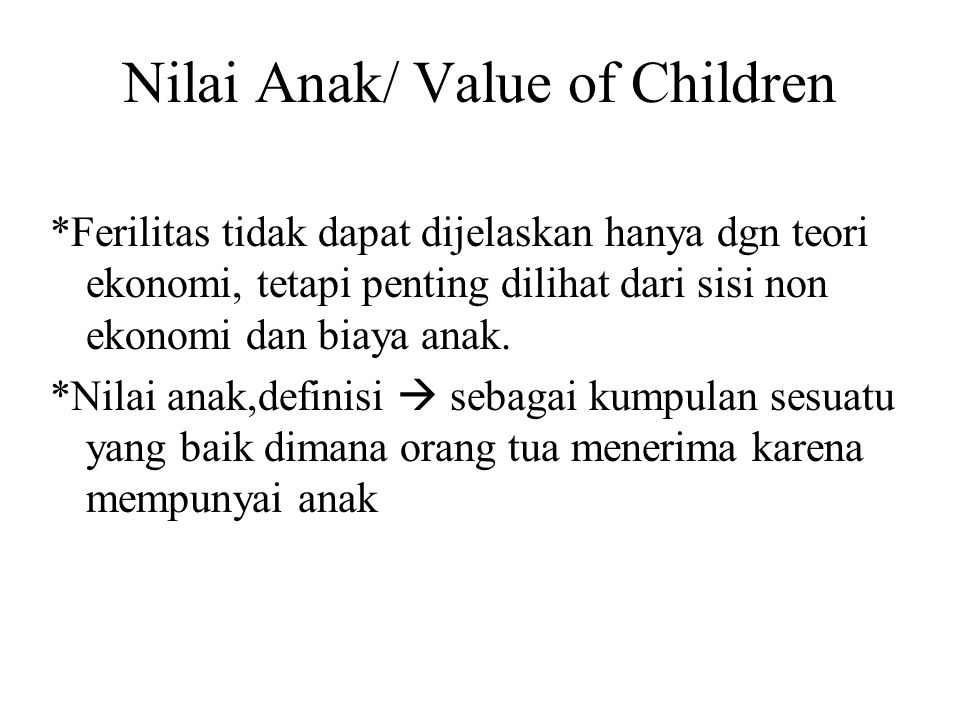 Nilai Anak/ Value of Children *Ferilitas tidak dapat dijelaskan hanya dgn teori ekonomi, tetapi penting dilihat dari sisi non ekonomi dan biaya anak.