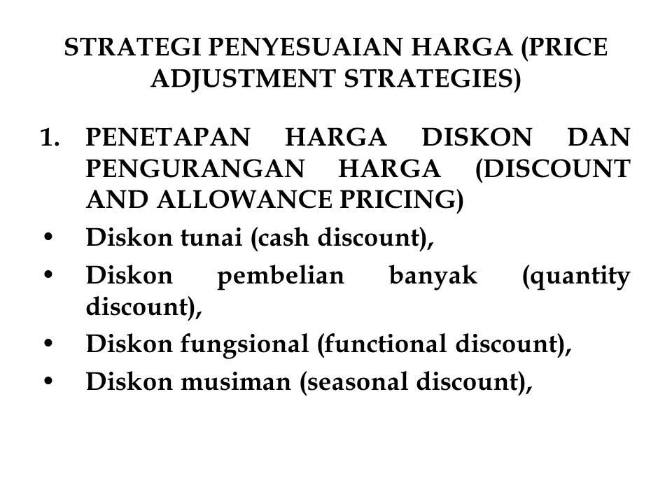 STRATEGI PENYESUAIAN HARGA (PRICE ADJUSTMENT STRATEGIES) 1.PENETAPAN HARGA DISKON DAN PENGURANGAN HARGA (DISCOUNT AND ALLOWANCE PRICING) Diskon tunai (cash discount), Diskon pembelian banyak (quantity discount), Diskon fungsional (functional discount), Diskon musiman (seasonal discount),