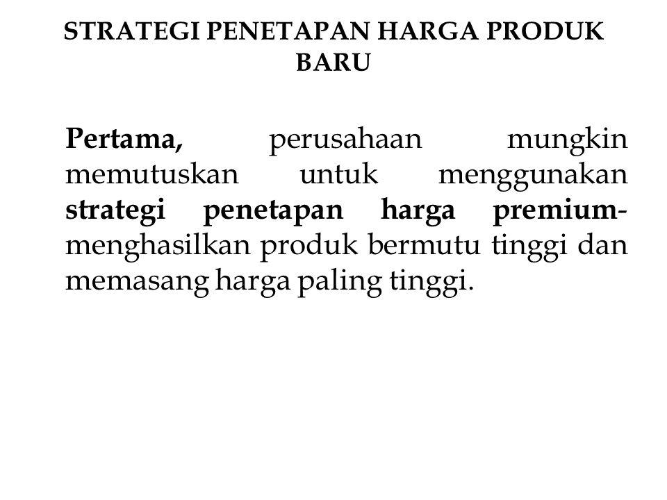 STRATEGI PENETAPAN HARGA PRODUK BARU Pertama, perusahaan mungkin memutuskan untuk menggunakan strategi penetapan harga premium - menghasilkan produk b