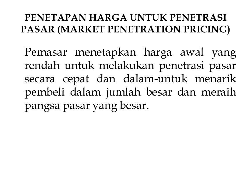 PENETAPAN HARGA UNTUK PENETRASI PASAR (MARKET PENETRATION PRICING) Pemasar menetapkan harga awal yang rendah untuk melakukan penetrasi pasar secara ce