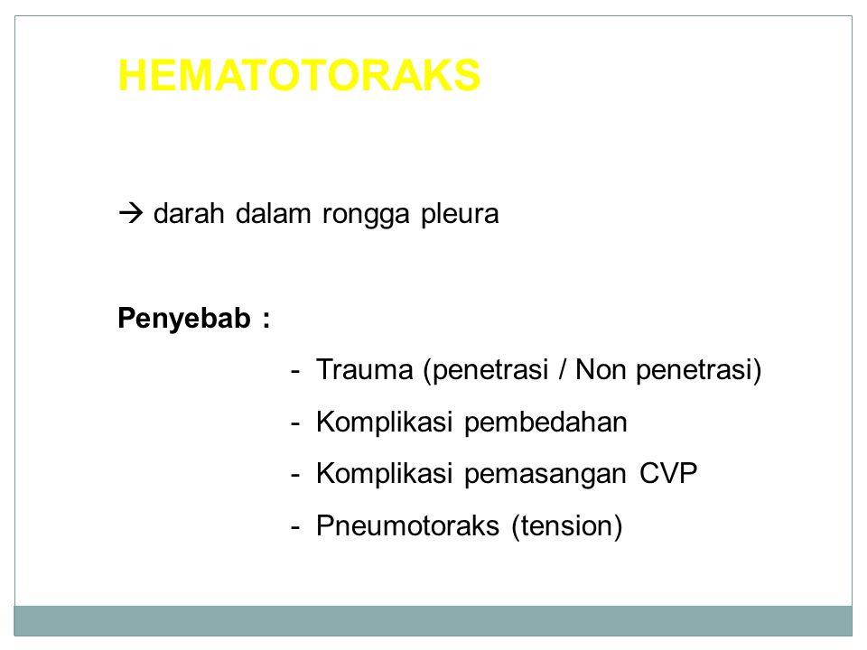 HEMATOTORAKS  darah dalam rongga pleura Penyebab : - Trauma (penetrasi / Non penetrasi) - Komplikasi pembedahan - Komplikasi pemasangan CVP - Pneumotoraks (tension)