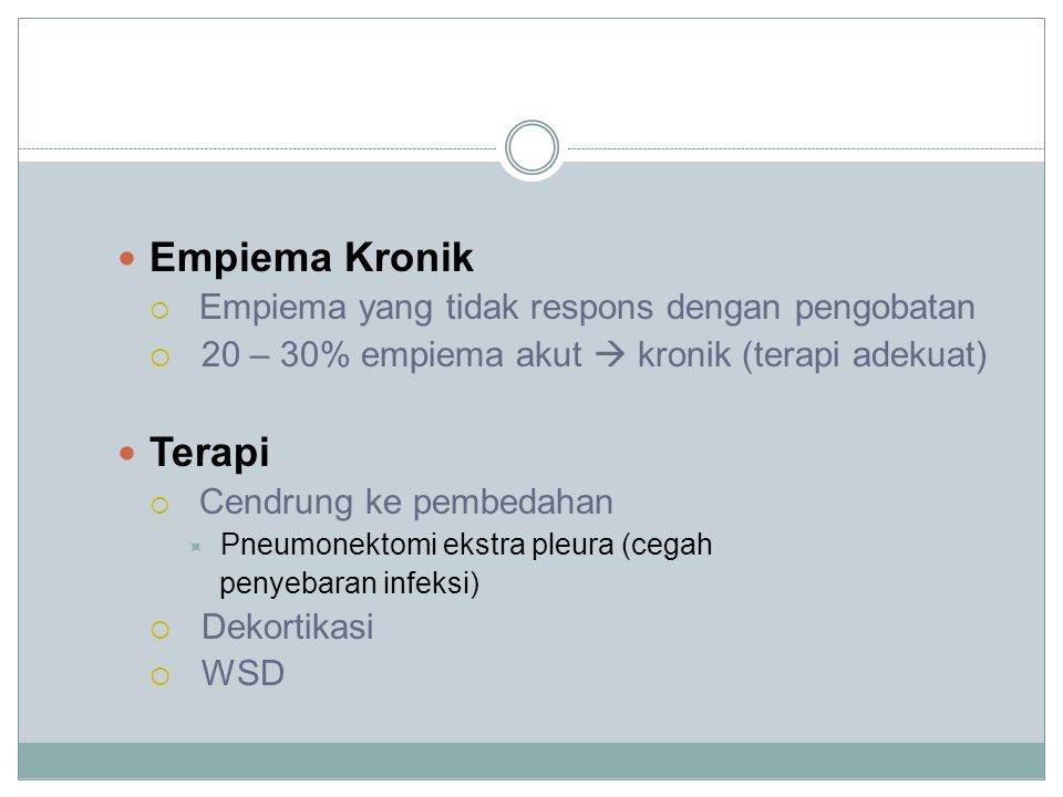 Empiema Kronik  Empiema yang tidak respons dengan pengobatan  20 – 30% empiema akut  kronik (terapi adekuat) Terapi  Cendrung ke pembedahan  Pneumonektomi ekstra pleura (cegah penyebaran infeksi)  Dekortikasi  WSD