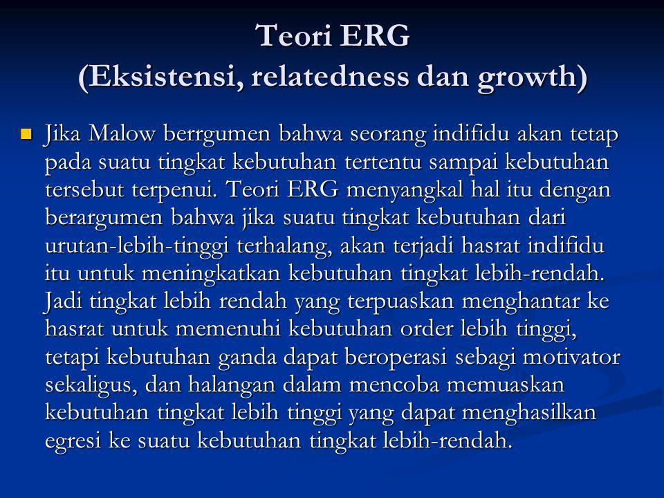 Teori ERG (Eksistensi, relatedness dan growth) Jika Malow berrgumen bahwa seorang indifidu akan tetap pada suatu tingkat kebutuhan tertentu sampai kebutuhan tersebut terpenui.