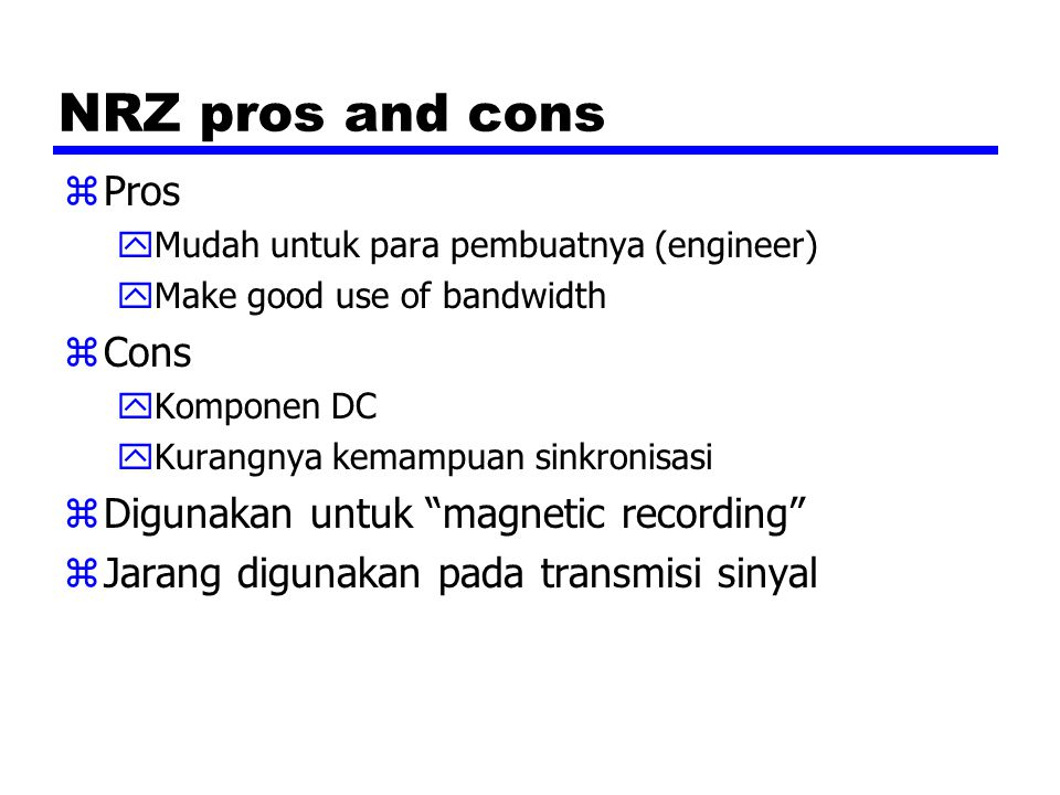 NRZ pros and cons zPros yMudah untuk para pembuatnya (engineer) yMake good use of bandwidth zCons yKomponen DC yKurangnya kemampuan sinkronisasi zDigu
