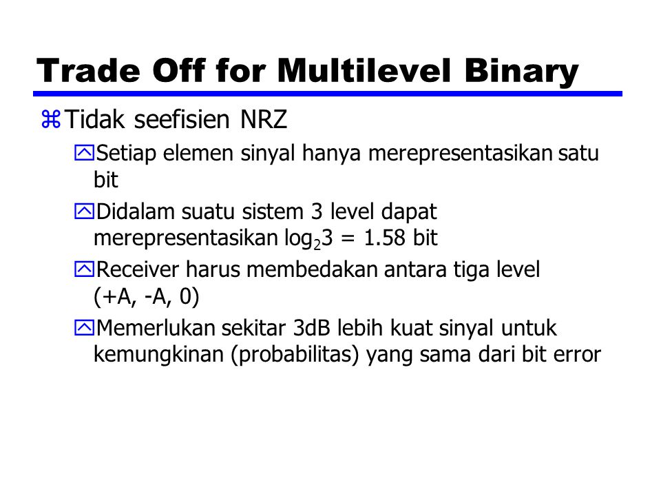 Trade Off for Multilevel Binary zTidak seefisien NRZ ySetiap elemen sinyal hanya merepresentasikan satu bit yDidalam suatu sistem 3 level dapat merepr