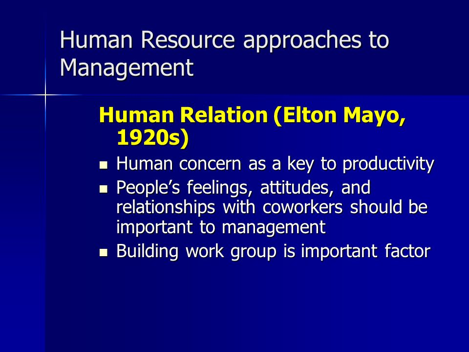 Human Resource approaches to Management Human Relation (Elton Mayo, 1920s) Human concern as a key to productivity Human concern as a key to productivi