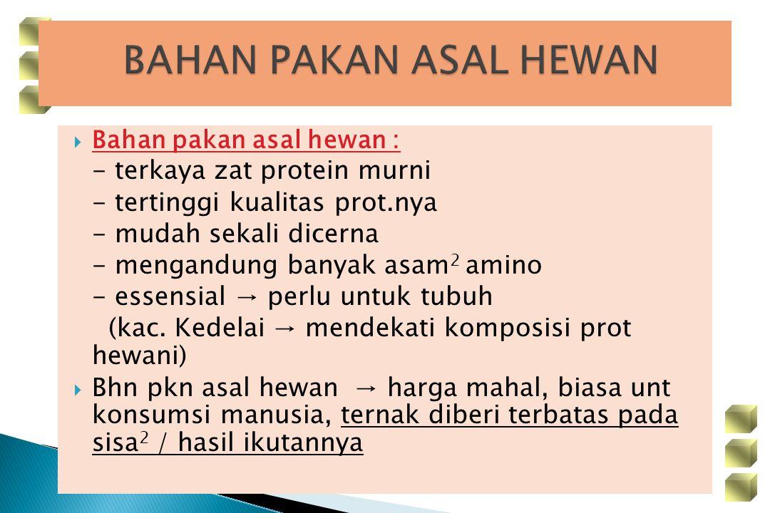  Bahan pakan asal hewan : - terkaya zat protein murni - tertinggi kualitas prot.nya - mudah sekali dicerna - mengandung banyak asam 2 amino - essensi