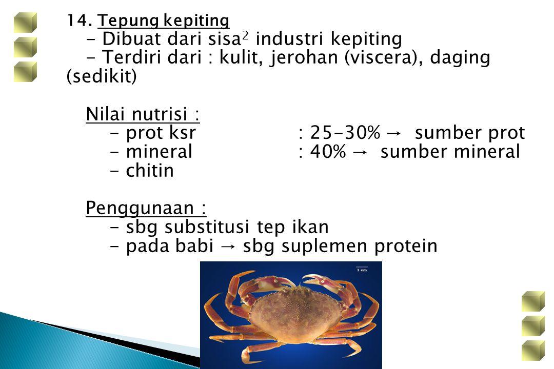 14. Tepung kepiting - Dibuat dari sisa 2 industri kepiting - Terdiri dari : kulit, jerohan (viscera), daging (sedikit) Nilai nutrisi : - prot ksr: 25-