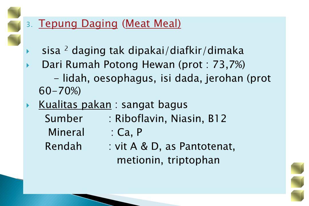 3. Tepung Daging (Meat Meal)  sisa 2 daging tak dipakai/diafkir/dimaka  Dari Rumah Potong Hewan (prot : 73,7%) - lidah, oesophagus, isi dada, jeroha