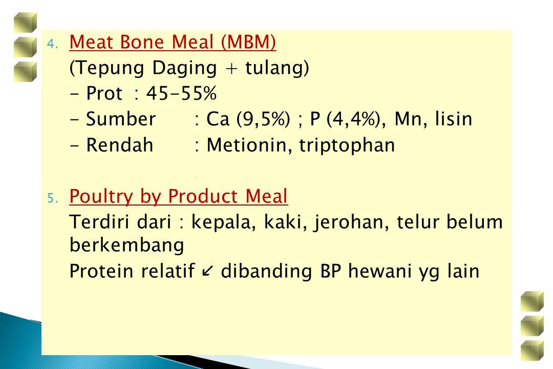 4. Meat Bone Meal (MBM) (Tepung Daging + tulang) - Prot : 45-55% - Sumber : Ca (9,5%) ; P (4,4%), Mn, lisin - Rendah: Metionin, triptophan 5. Poultry