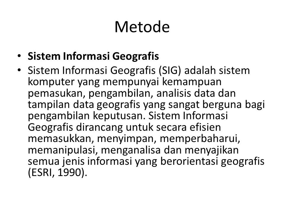 Metode Sistem Informasi Geografis Sistem Informasi Geografis (SIG) adalah sistem komputer yang mempunyai kemampuan pemasukan, pengambilan, analisis da