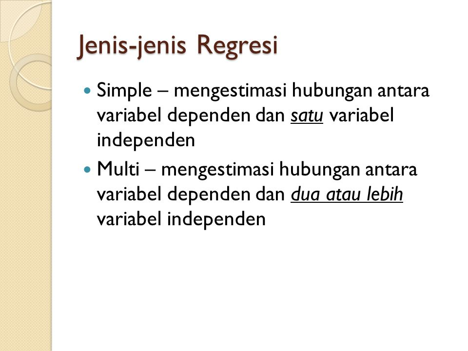 Jenis-jenis Regresi Simple – mengestimasi hubungan antara variabel dependen dan satu variabel independen Multi – mengestimasi hubungan antara variabel dependen dan dua atau lebih variabel independen