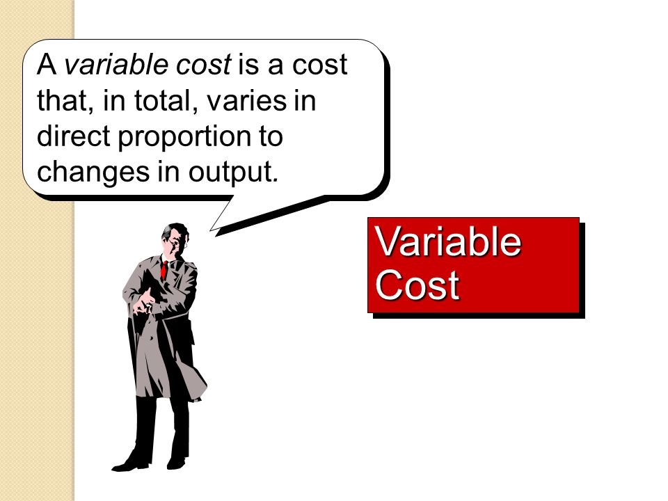 Variable Cost A variable cost is a cost that, in total, varies in direct proportion to changes in output.