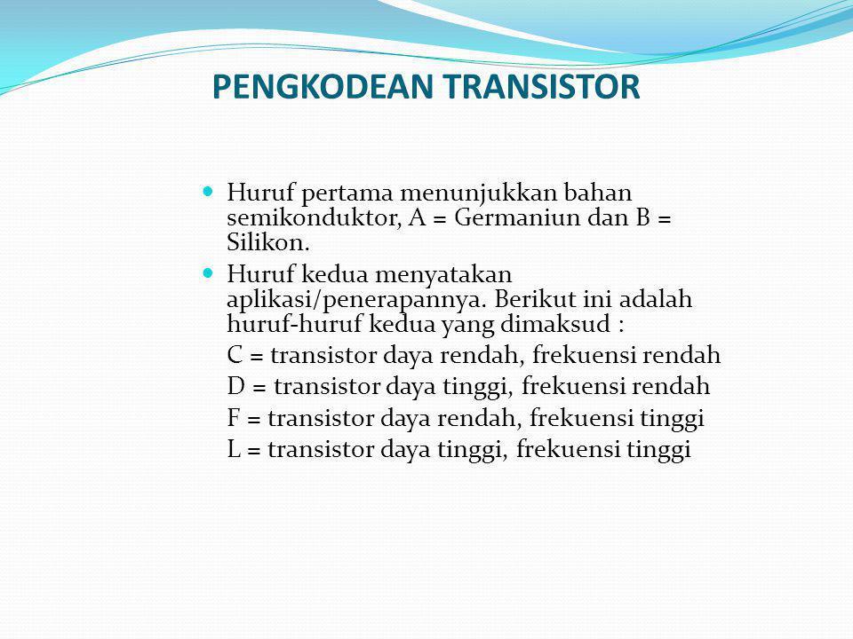 PENGKODEAN TRANSISTOR Huruf pertama menunjukkan bahan semikonduktor, A = Germaniun dan B = Silikon. Huruf kedua menyatakan aplikasi/penerapannya. Beri