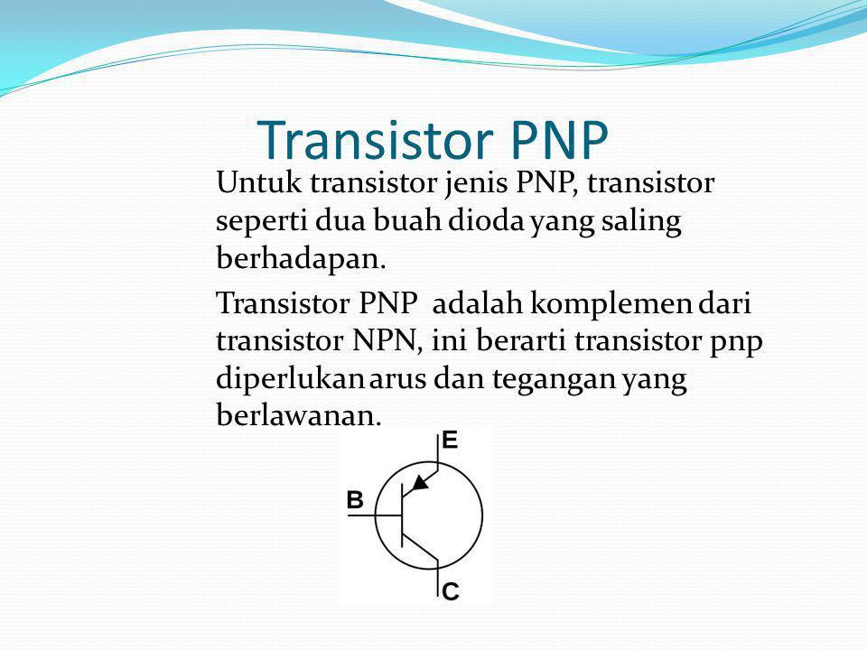 Transistor PNP Untuk transistor jenis PNP, transistor seperti dua buah dioda yang saling berhadapan. Transistor PNP adalah komplemen dari transistor N